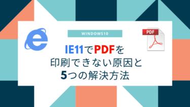 IE11でPDF印刷できない原因と5つの解決方法【Windows10】