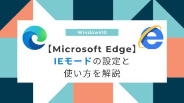 【Microsoft Edge】IEモードの設定・使い方を解説